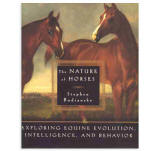 <i>by Stephen Budiansky</i><br> Provides insights into why horses behave the way that they do. Evolution, mechanics of movement, social structure, perception, vision, and communication are explored. HB 290 pp.
